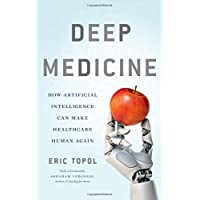 Deep Medicine: How Artificial Intelligence Can Revolutionize Health Care--and Make It More Humane