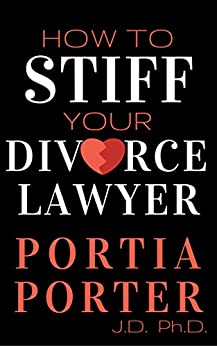 How To Stiff Your Divorce Lawyer:: Tales of How Cunning Clients Can Get Free Legal Work, as Told by an Experienced Divorce Attorney by [Porter, Portia]
