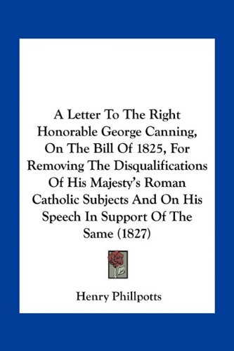 Read Online A Letter To The Right Honorable George Canning, On The Bill Of 1825, For Removing The Disqualifications Of His Majesty's Roman Catholic Subjects And On His Speech In Support Of The Same (1827) ebook