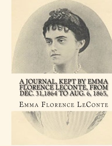 A Journal, Kept by Emma Florence LeConte, From Dec. 31,1864 To Aug. 6, 1865,: Written In Her Seventeenth Year And Containing A Detailed Account of The ... of Columbia, by One Who Was An Eyewitness.
