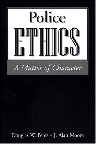Police Ethics: A Matter of Character by Douglas W. Perez (2002-03-01)