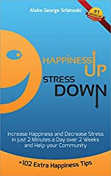 Happiness Up Stress Down: Increase Happiness and Decrease Stress in just 2 minutes a Day over 2 Weeks and Help your Community (Happiness, Stress Management and Goal Setting Book 1)