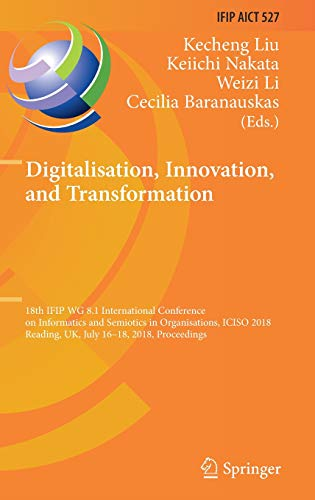 Digitalisation, Innovation, and Transformation: 18th IFIP WG 8.1 International Conference on Informatics and Semiotics in Organisations, ICISO 2018, ... in Information and Communication - Communication Electronics