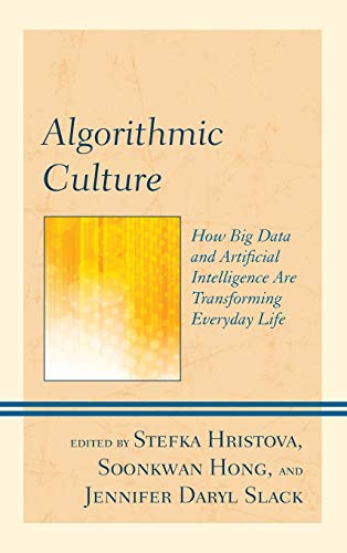 Algorithmic Culture: How Big Data and Artificial Intelligence Are Transforming Everyday Life