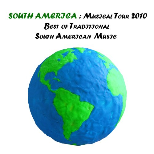 South America : Musical Tour 2010, Best of Traditional South American Music