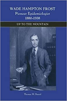 Wade Hampton Frost, Pioneer Epidemiologist 1880-1938: Up to the Mountain by Thomas M. Daniel (2006-11-15)
