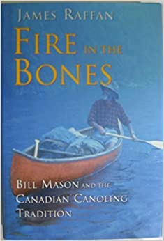 Fire in the Bones: Bill Mason and the Canadian Canoeing Tradition (A Phyllis Bruce book)