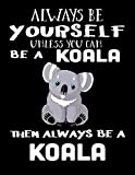 Always Be Yourself Unless You Can Be A Koala Then Always Be A Koala: Composition Notebook Journal