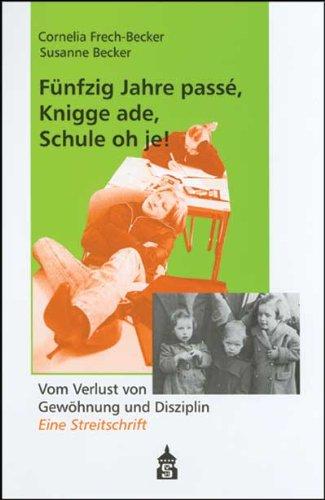 Fünfzig Jahre passé, Knigge ade, Schule oh je!: Vom Verlust von Gewöhnung und Disziplin. Eine Streitschrift