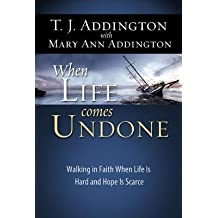 When Life Comes Undone: Walking in Faith When Life Is Hard and Hope Is Scarce by T. J. Addington (2012-03-02)