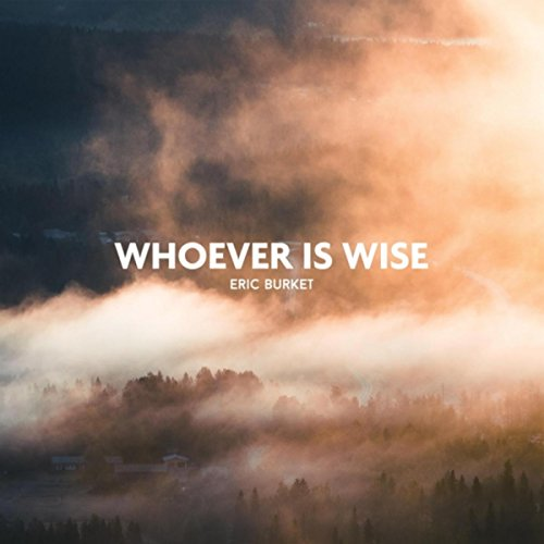 Eric Burket - Whoever Is Wise 2018