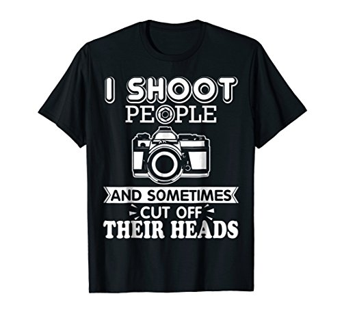 - I Shoot People And Sometimes Cut Off Their Heads Tshirt