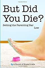 But Did You Die?: Setting the Parenting Bar Low (I Just Want to Pee Alone) (Volume 5) Paperback