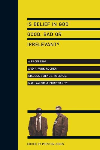 Is Belief in God Good, Bad or Irrelevant?: A Professor and a Punk Rocker Discuss Science, Religion, Naturalism…