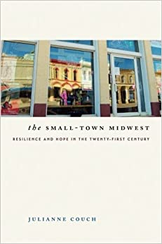 The Small-Town Midwest: Resilience and Hope in the Twenty-First Century (Iowa and the Midwest Experience) by Julianne Couch (2016-04-15)