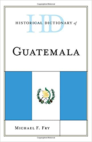 Historical Dictionary of Guatemala (Historical Dictionaries of the Americas)