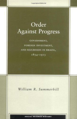 Download Order Against Progress: Government, Foreign Investment, and Railroads in Brazil, 1854-1913 (Social Science History) Pdf