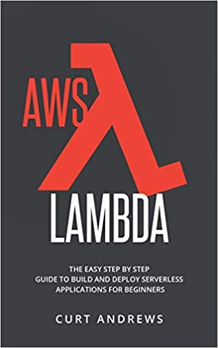 AWS Lambda: The Easy Step by Step Guide to Build and Deploy Serverless Applications for Beginners