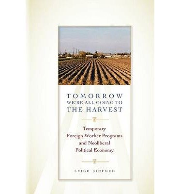 Download [(Tomorrow We're All Going to the Harvest: Temporary Foreign Worker Programs and Neoliberal Political Economy )] [Author: Leigh Binford] [Jan-2014] PDF