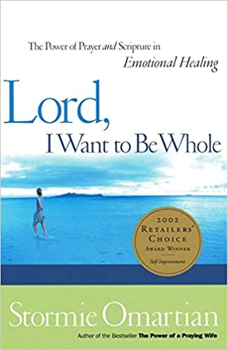 Lord, I Want To Be Whole: The Power of Prayer and Scripture in Emotional Healing by Stormie Omartain