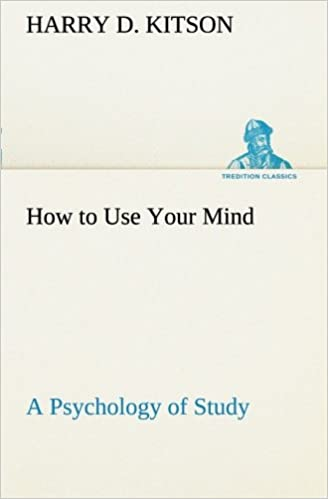 How to Use Your Mind A Psychology of Study: Being a Manual for the Use of Students and Teachers in the Administration of Supervised Study (TREDITION CLASSICS)