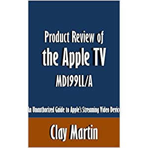 Product Review of the Apple TV MD199LL/A: An Unauthorized Guide to Apple's Streaming Video Device [Article]