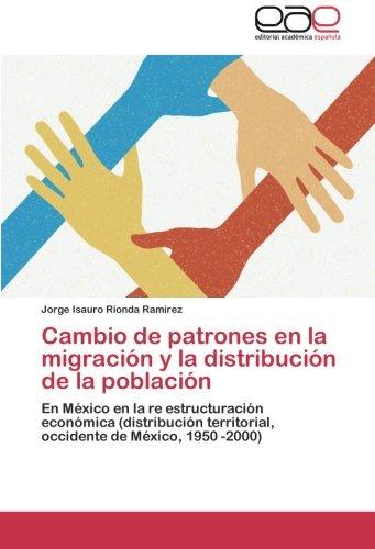 Cambio de patrones en la migración y la distribución de la población: En México en la re estructuración económica (distribución territorial, occidente de México, 1950 -2000) (Spanish Edition) PDF