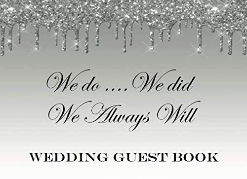 We Do We Did We Always Will Wedding Guest Book: A Beautiful Keepsake For The Bride & Groom:  Thoughts, Best Wishes & More:   Silver Dripping Glitter