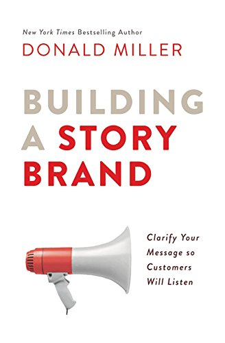 (Building a StoryBrand: Clarify Your Message So Customers Will Listen)