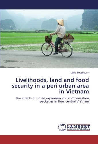 Livelihoods, land and food security in a peri urban area in Vietnam: The effects of urban expansion and compensation packages in Hue, central Vietnam by LAP LAMBERT Academic Publishing