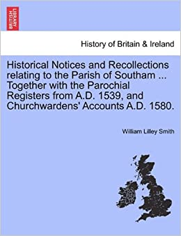 Historical Notices and Recollections relating to the Parish of Southam ... Together with the Parochial Registers from A.D. 1539, and Churchwardens' Accounts A.D. 1580.