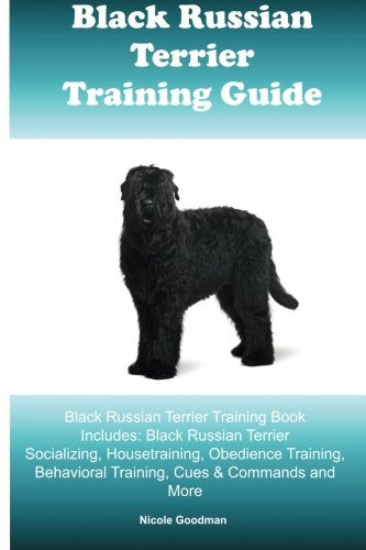 Black Russian Terrier Training Guide Black Russian Terrier Training Book Includes: Black Russian Terrier Socializing, Housetraining, Obedience Training, Behavioral Training, Cues & Commands and More