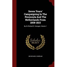 Seven Years' Campaigning in the Peninsula and the Netherlands from 1808-1815: By Sir Richard D. Henegan, Volume 1