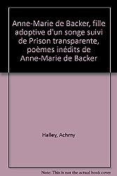 Anne-Marie de Backer, fille adoptive d'un songe suivi de Prison transparente, poèmes inédits de Anne-Marie de Backer