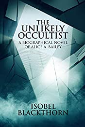 The Unlikely Occultist: A Biographical Novel of Alice A. Bailey