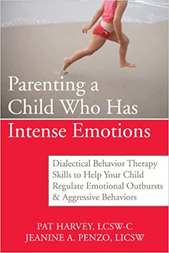 Parenting a Child Who Has Intense Emotions: Dialectical Behavior Therapy Skills to Help Your Child Regulate Emotional Outbursts and Aggressive Behaviors, Harvey ACSW  LCSW-C, Pat; Penzo LICSW, Jeanine