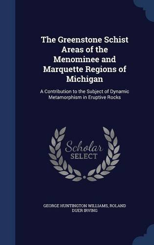 The Greenstone Schist Areas of the Menominee and Marquette Regions of Michigan: A Contribution to the Subject of Dynamic Metamorphism in Eruptive Rocks pdf