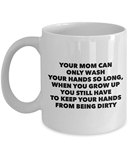 - Your Mom Can Only Wash Your Hands So Long, When You Grow Up You Still Have To Keep Your Hands From Being Dirty, 11Oz Coffee Mug Unique Gift Idea for H