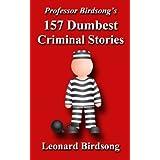 Professor Birdsong's 157 Dumbest Criminal Stories (Professor Birdsong's Dumbest Criminal Stories)