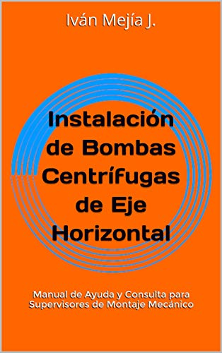 instalacin-de-bombas-centrfugas-de-eje-horizontal-manual-de-ayuda-y-consulta-para-supervisores-de-montaje-mecnico-spanish-edition