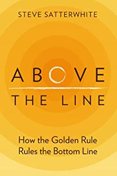 Above the Line: How the Golden Rule Rules the Bottom Line by [Satterwhite, Steve]