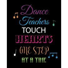 Dance Teachers Touch Hearts One Step at a Time: Lined Teacher Notebook, Appreciation Gift Quote Journal or Diary ~ Unique Inspirational Gift for Teacher - Thank You, End of Year, Retirement or Graditude
