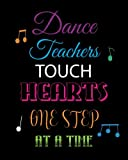 Dance Teachers Touch Hearts One Step at a Time: Lined Teacher Notebook, Appreciation Gift Quote Journal or Diary ~ Unique Inspirational Gift for ... You, End of Year, Retirement or Graditude
