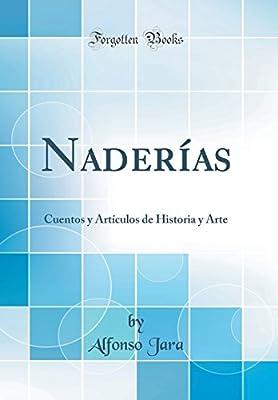 Naderías: Cuentos y Artículos de Historia y Arte (Classic Reprint) (Spanish Edition)