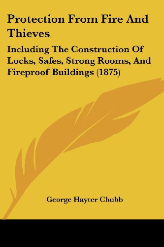 Protection From Fire And Thieves: Including The Construction Of Locks, Safes, Strong Rooms, And Fireproof Buildings (1875)
