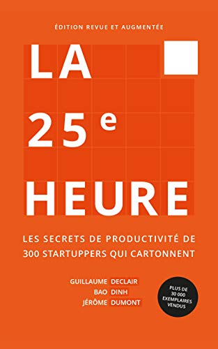 La 25e Heure Les Secrets De Productivite De 300 Startuppers Qui Cartonnent French Edition