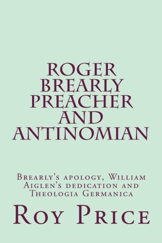 Roger Brearly Preacher and Antinomian: Materials to Inform the Life and Beliefs of Roger Brearly