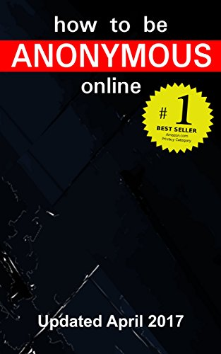 How to be Anonymous Online April 2017 -  PLUS Alternatives: Step-by-Step Anonymity with Tor, Tails, i2p, Bitcoin, Usenet, Email, Writeprints...