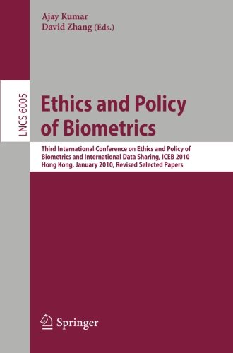 Ethics and Policy of Biometrics: Third International Conference on Ethics and Policy of Biometrics and International Data Sharing, Hong Kong, January 4-5, 2010 (Lecture Notes in Computer Science)