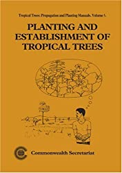 Planting and Establishment of Tropical Trees (Tropical Trees, Propogation and Planting Manuals)